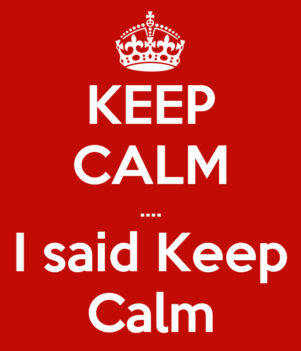 KEEP CALM .... I said Keep Calm