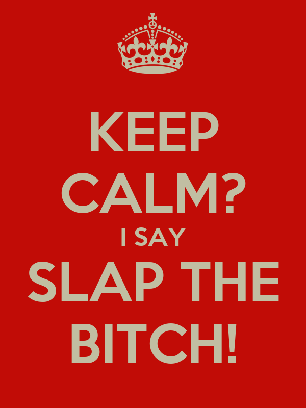 KEEP CALM? I SAY SLAP THE BITCH!