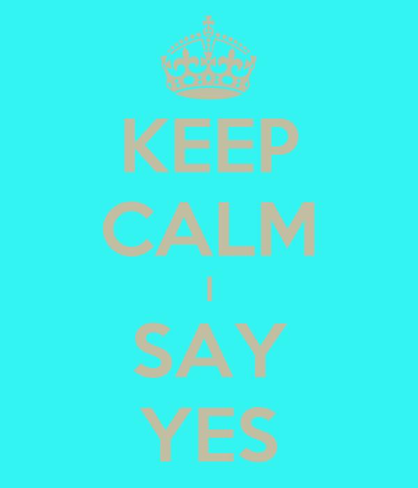 KEEP CALM I SAY YES