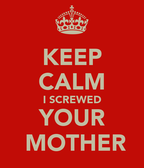 KEEP CALM I SCREWED YOUR  MOTHER