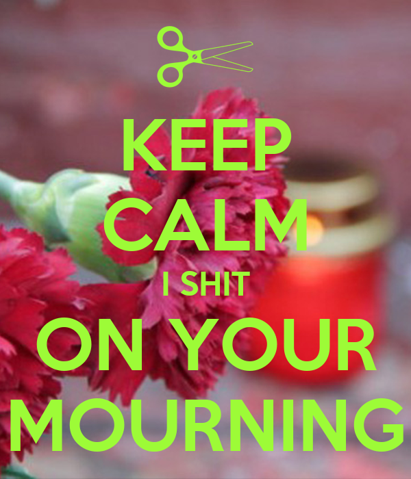 KEEP CALM I SHIT ON YOUR MOURNING