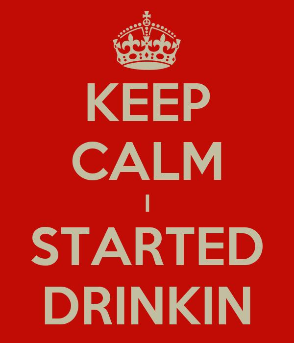 KEEP CALM I STARTED DRINKIN