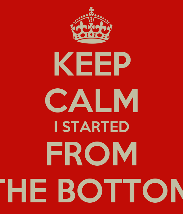 KEEP CALM I STARTED FROM THE BOTTOM