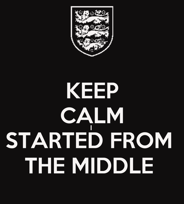 KEEP CALM I  STARTED FROM  THE MIDDLE