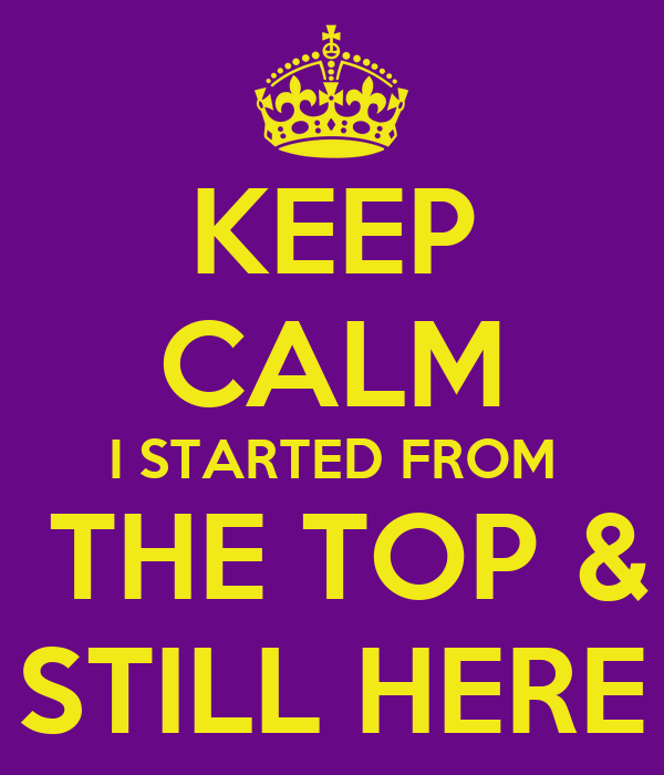 KEEP CALM I STARTED FROM  THE TOP & STILL HERE