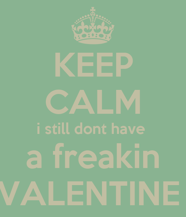KEEP CALM i still dont have  a freakin VALENTINE
