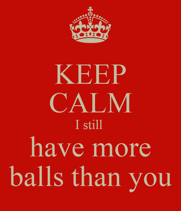 KEEP CALM I still  have more balls than you