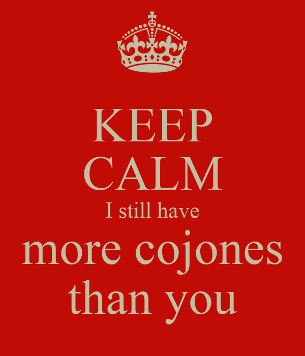 KEEP CALM I still have more cojones than you