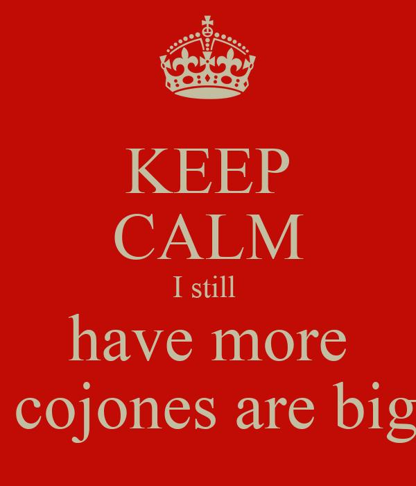 KEEP CALM I still  have more my cojones are bigger