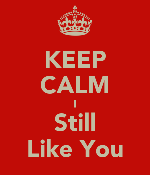 KEEP CALM I Still Like You