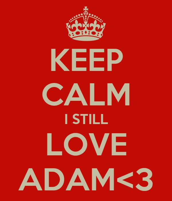 KEEP CALM I STILL LOVE ADAM<3