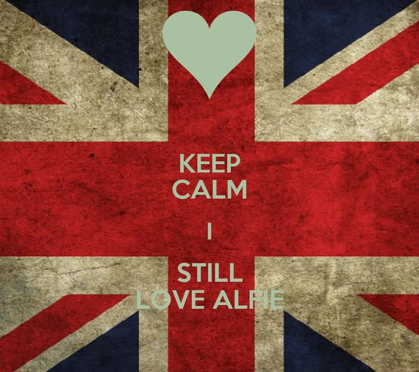 KEEP CALM I STILL LOVE ALFIE