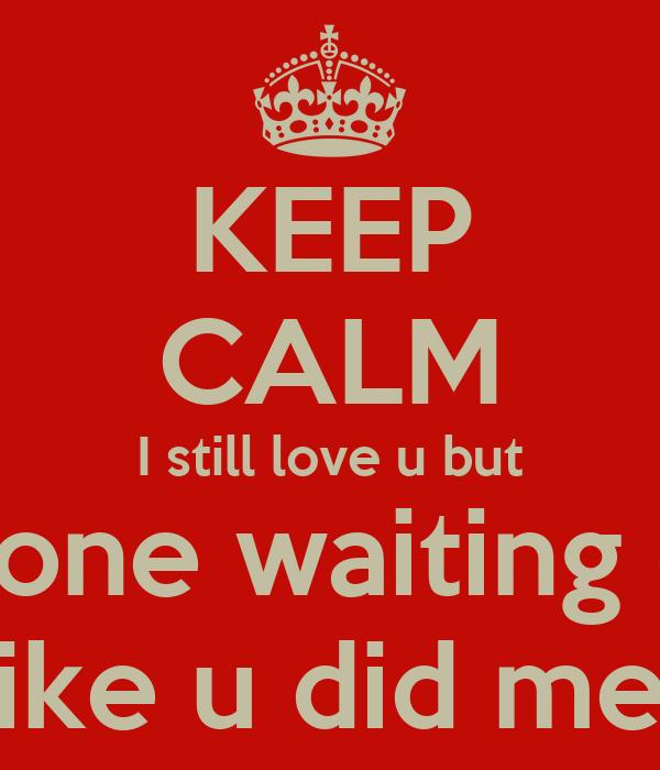 KEEP CALM I still love u but I'm done waiting on u  like u did me