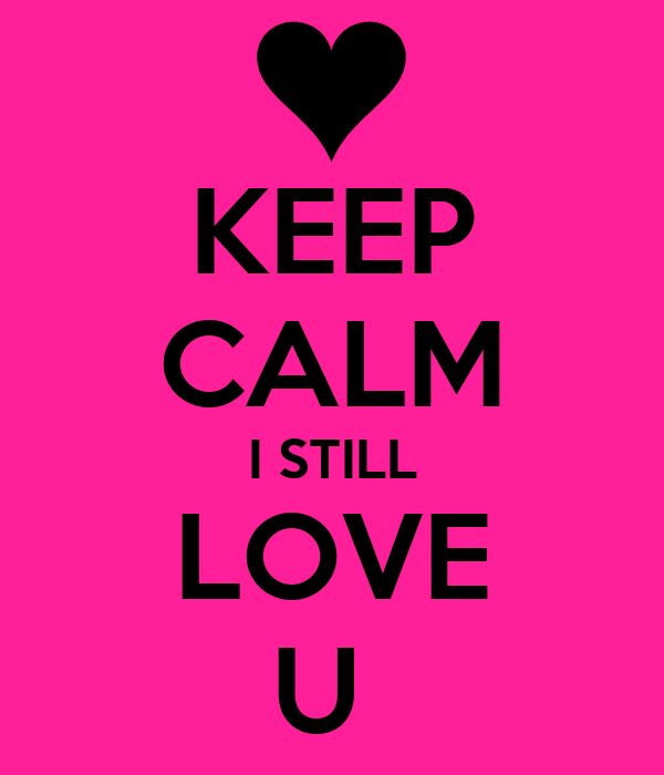 KEEP CALM I STILL LOVE U