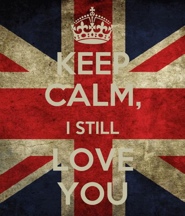 KEEP CALM, I STILL LOVE YOU