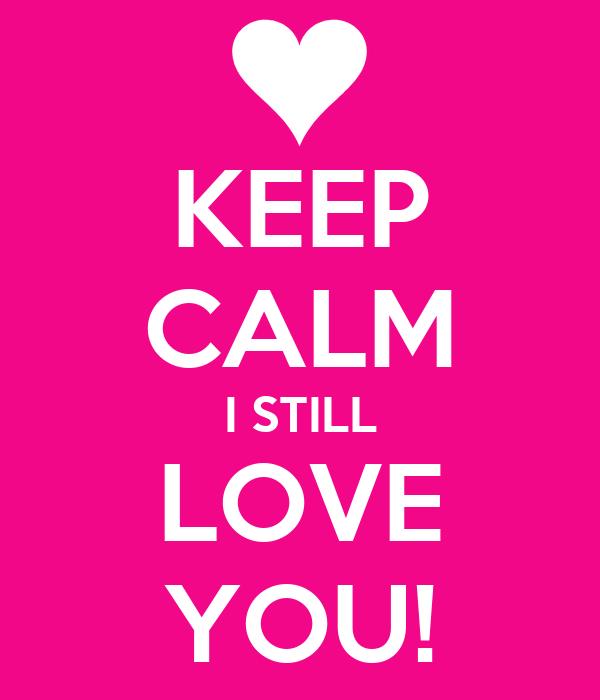 KEEP CALM I STILL LOVE YOU!