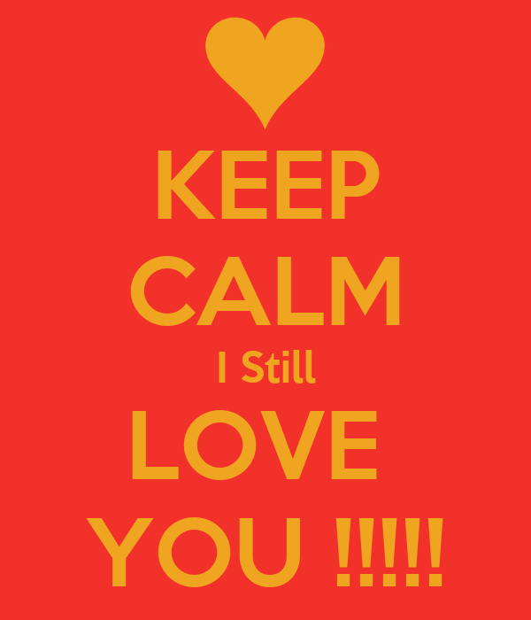 KEEP CALM I Still LOVE  YOU !!!!!