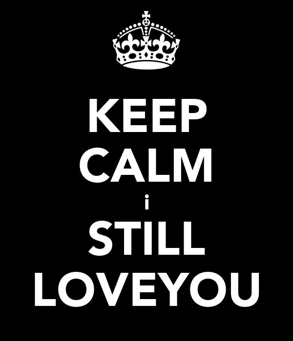 KEEP CALM i STILL LOVEYOU