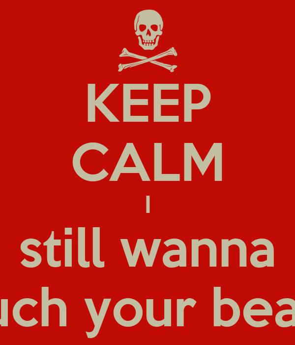 KEEP CALM I still wanna touch your beard.