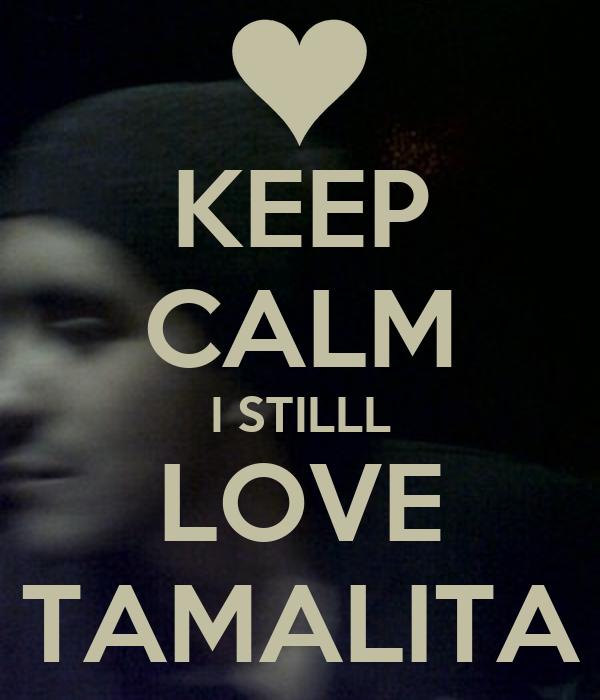 KEEP CALM I STILLL LOVE TAMALITA