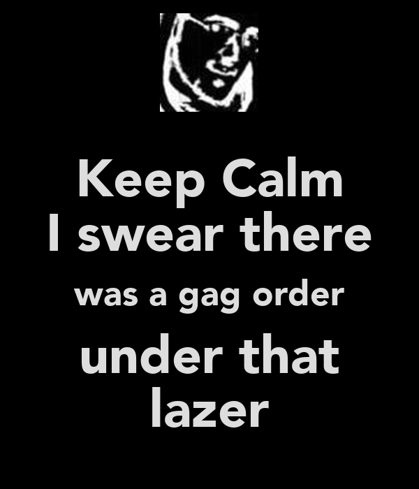 Keep Calm I swear there was a gag order under that lazer