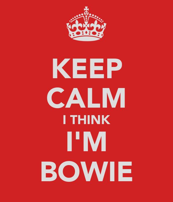 KEEP CALM I THINK I'M BOWIE
