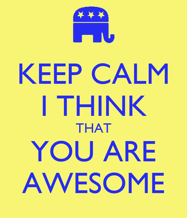 KEEP CALM I THINK THAT YOU ARE AWESOME