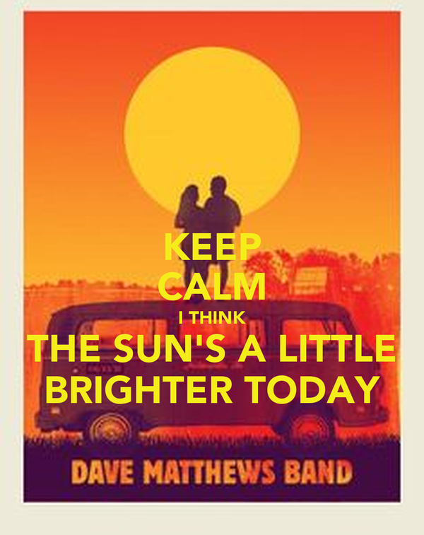 KEEP CALM I THINK THE SUN'S A LITTLE BRIGHTER TODAY