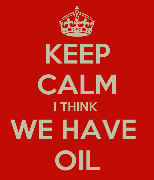 KEEP CALM I THINK  WE HAVE  OIL