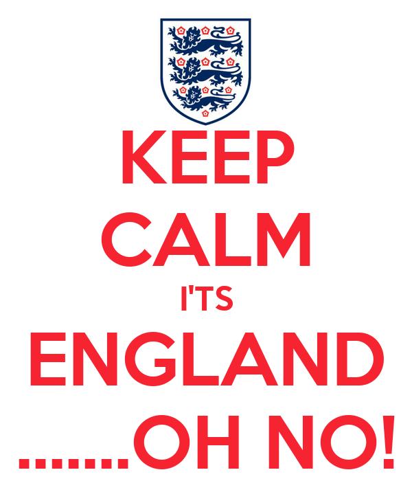 KEEP CALM I'TS ENGLAND .......OH NO!