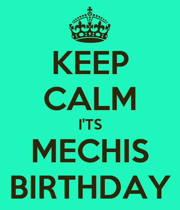 KEEP CALM I'TS MECHIS BIRTHDAY