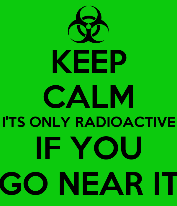 KEEP CALM I'TS ONLY RADIOACTIVE IF YOU GO NEAR IT