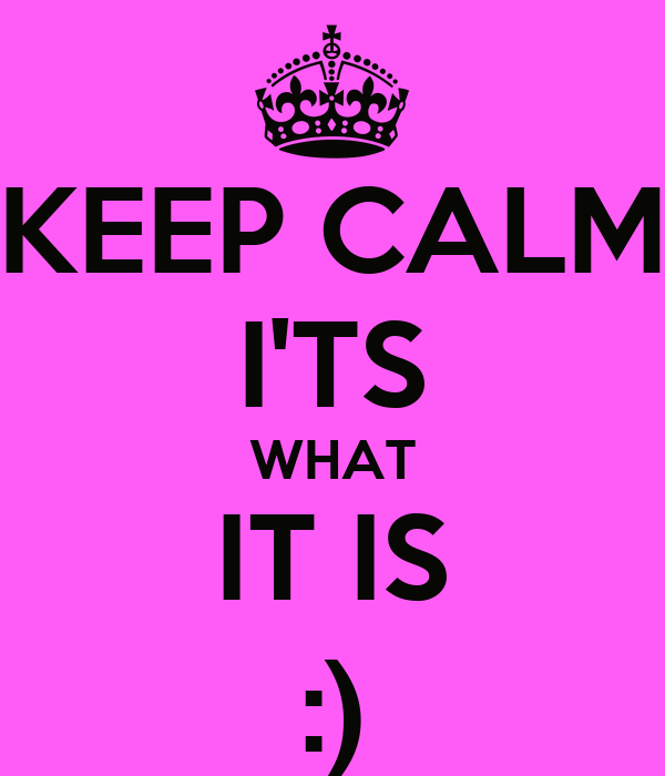 KEEP CALM I'TS WHAT IT IS :)