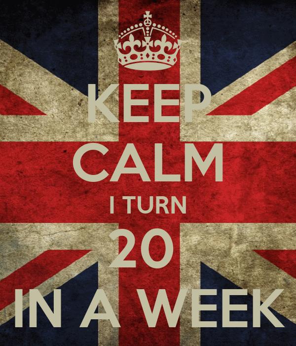 KEEP CALM I TURN 20  IN A WEEK
