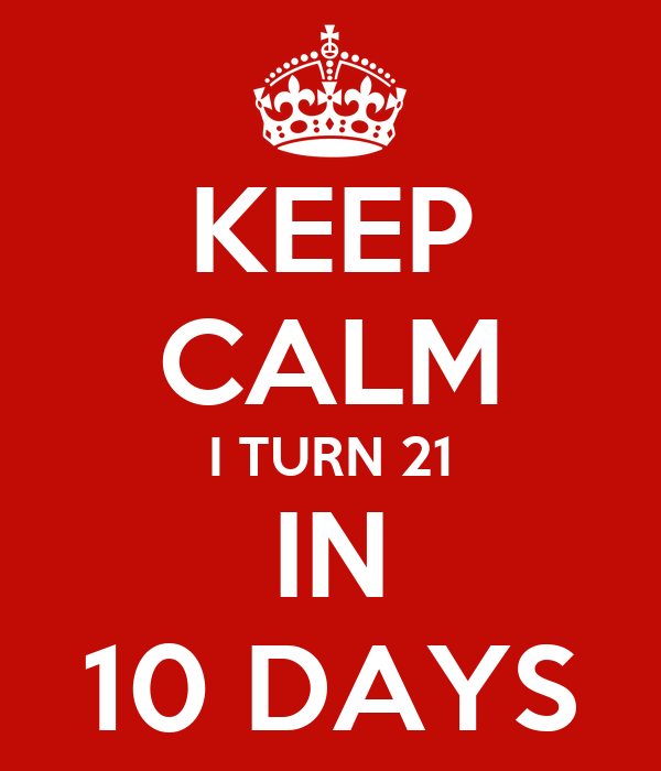 KEEP CALM I TURN 21 IN 10 DAYS