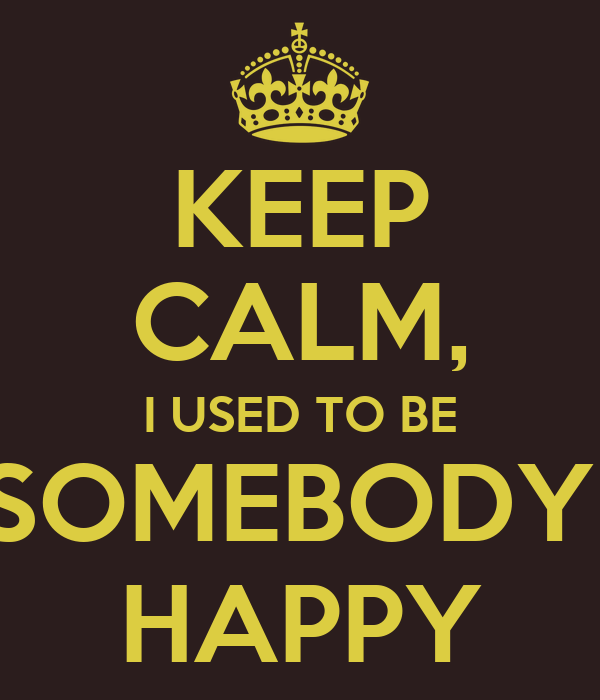 KEEP CALM, I USED TO BE SOMEBODY  HAPPY