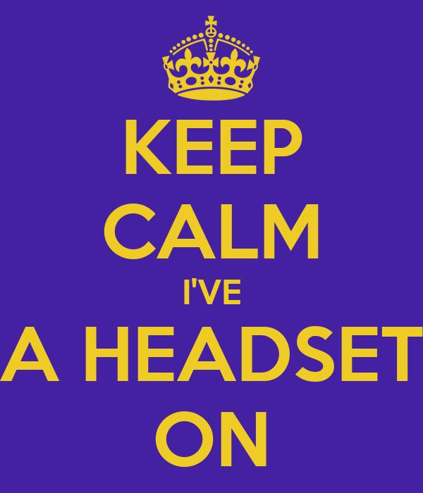 KEEP CALM I'VE A HEADSET ON