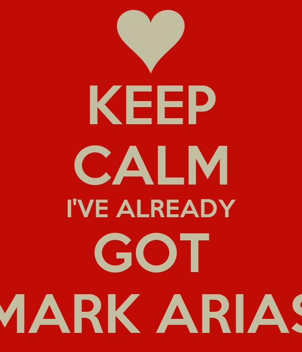 KEEP CALM I'VE ALREADY GOT MARK ARIAS