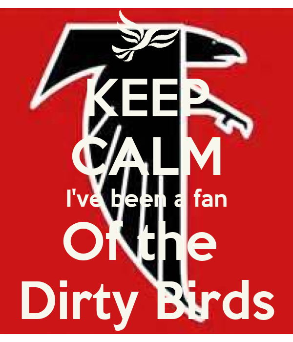 KEEP CALM I've been a fan Of the  Dirty Birds