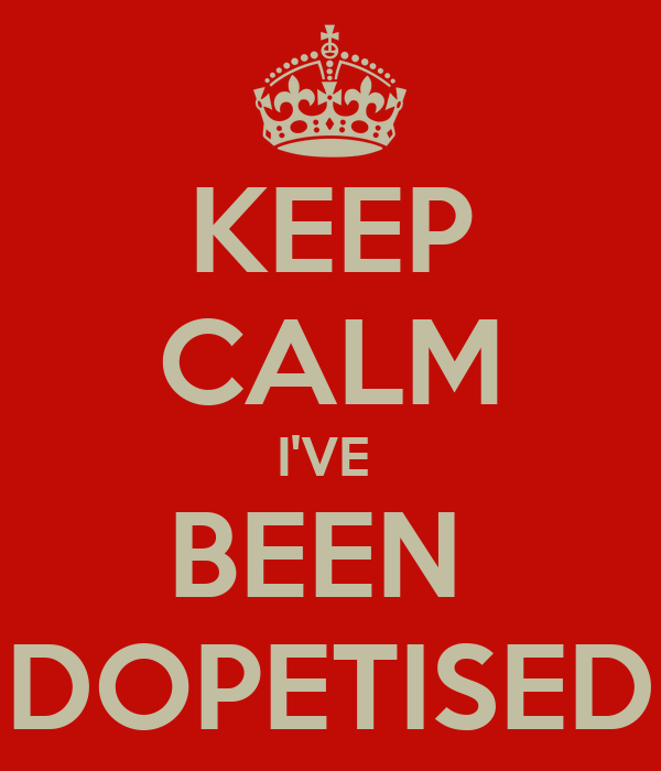 KEEP CALM I'VE  BEEN  DOPETISED