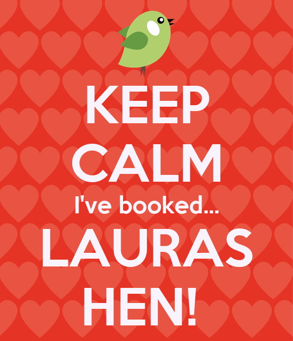 KEEP CALM I've booked... LAURAS HEN!