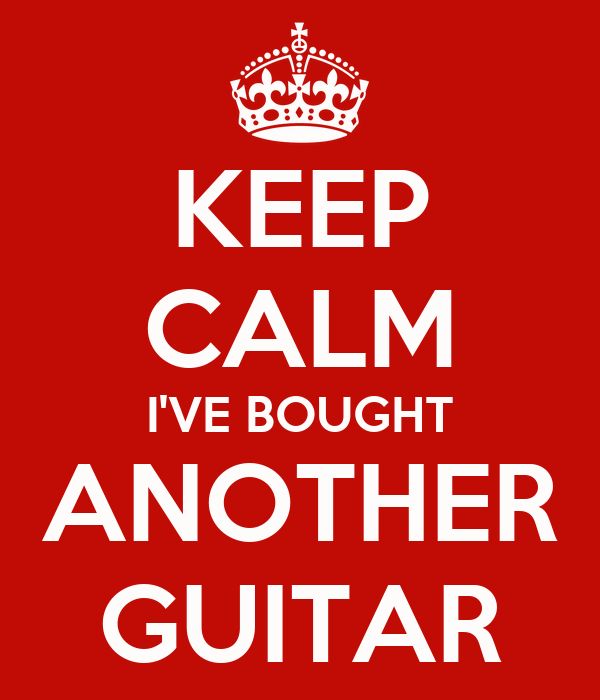 KEEP CALM I'VE BOUGHT ANOTHER GUITAR