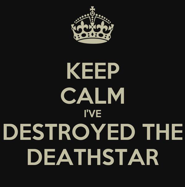 KEEP CALM I'VE DESTROYED THE DEATHSTAR