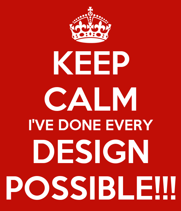 KEEP CALM I'VE DONE EVERY DESIGN POSSIBLE!!!