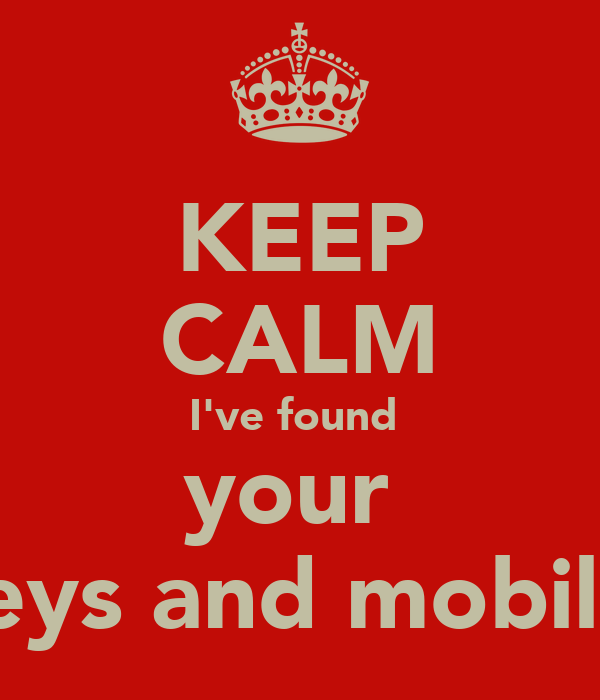 KEEP CALM I've found  your  keys and mobile