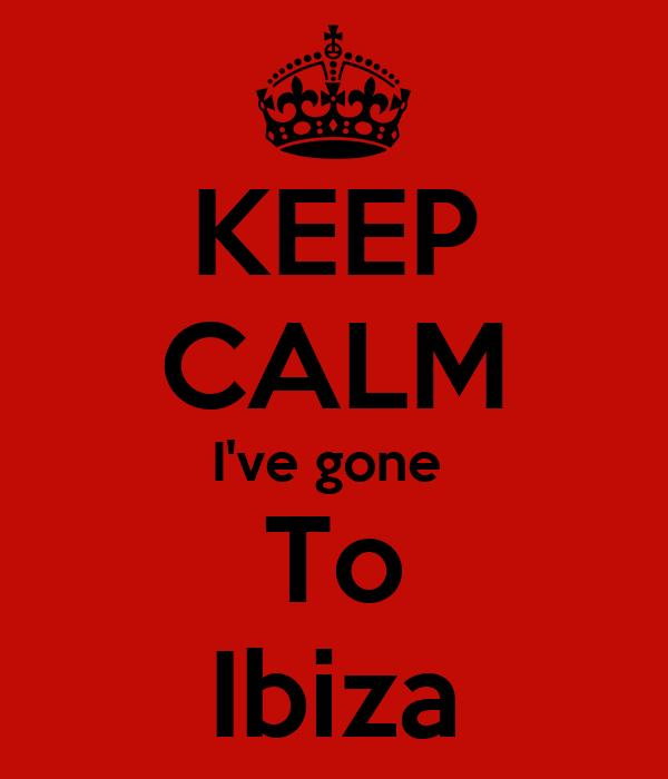 KEEP CALM I've gone  To Ibiza