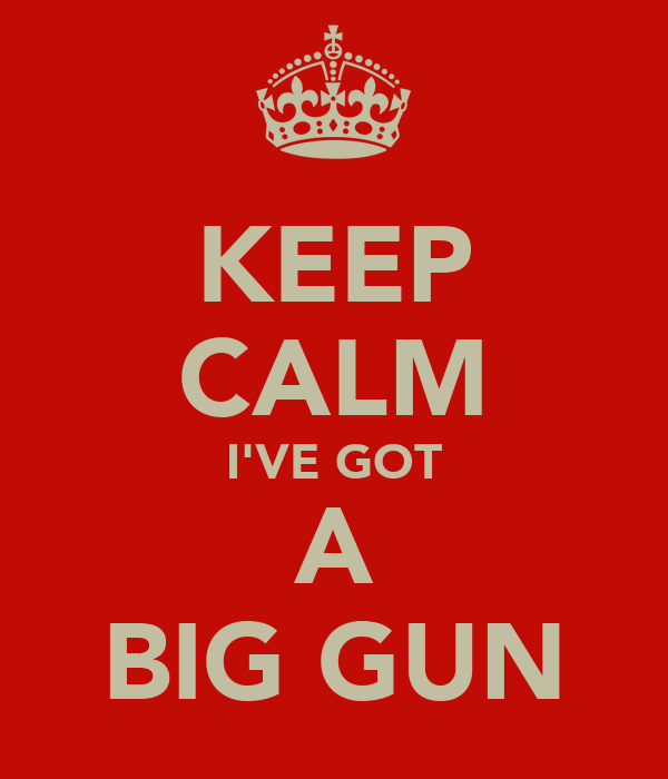 KEEP CALM I'VE GOT A BIG GUN