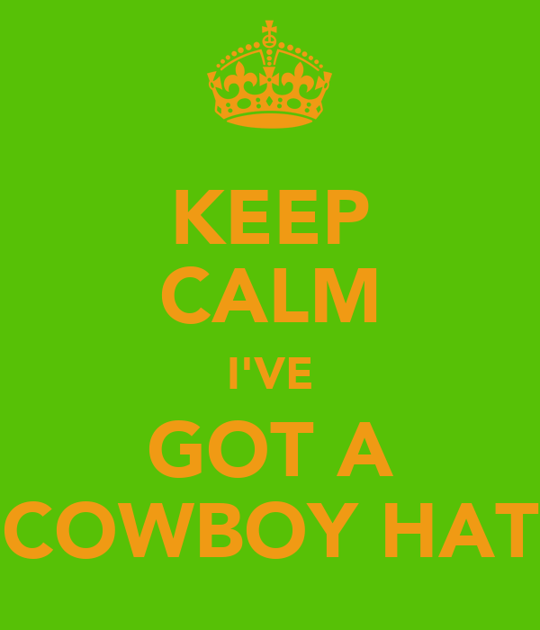 KEEP CALM I'VE GOT A COWBOY HAT