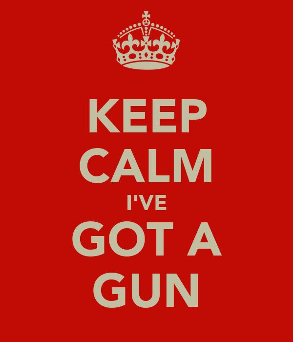 KEEP CALM I'VE GOT A GUN