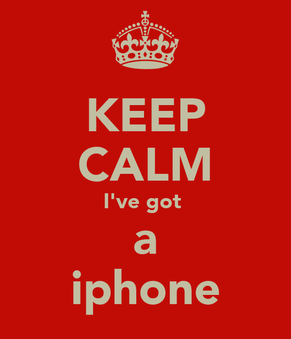 KEEP CALM I've got  a iphone